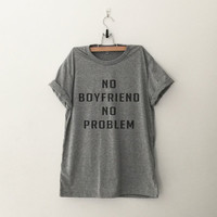 No boyfriend no problem funny sweatshirt t-shirt womens girls teens unisex grunge tumblr pinterest intsagram blogger punk hipster swag gifts