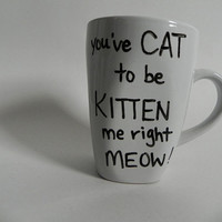 """angry kitty - """"You've CAT to be KITTEN me right MEOW"""" - mug // hand-drawn/written"""