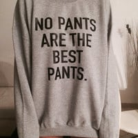 No Pants are the best pants sweatshirt jumper gift cool fashion girls UNISE women sweater funny cute teens dope teenagers tumblr blogger