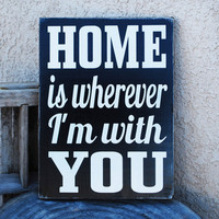 HOME is wherever i'm with YOU Sign - You Pick Colors