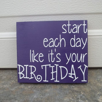 Start Each Day Like Its Your Birthday 6x6 Wood Sign