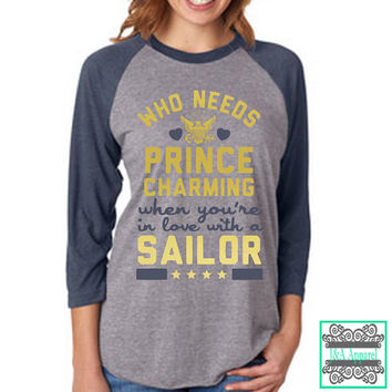 Who Needs Prince Charming When You're In Love With A Sailor - Sailor Wife - Sailor Girlfriend - Navy Shirt