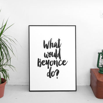 What Would Beyoncé Do?, Celebrity, Fashion quote, Motivational Quote, Print, Printable Art, Life, Inspirational,modern decor,instant