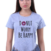 Funny Don't Worry Be Happy Donut Slogan Tumblr Quote Sarcastic Sarcasm Doughnut Food Pun Baking Gift Crop Top Fringe T-shirt