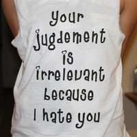 Your Judgement is Irrelevant Because I Hate You from Gretchen Wieners Fashion