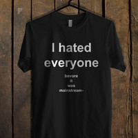 I Hated Everyone Before It Was Mainstream T Shirt Mens T Shirt and Womens T Shirt *