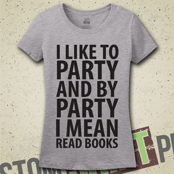 I Like To Party And By Party I Mean Read Books T-Shirt - Tee - Shirt - Bookworm - Book Reader - I Love Books - Reader - Reading - Read