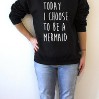 Today i choose to be a mermaid Sweatshirt fashion funny quotes womens saying mermaid quote
