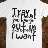 TRAY, I DON'T WANT YOU HANGIN' OUT IN THE STREETS. I WANT YOU TO