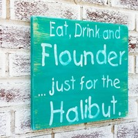 "Funny fishing sign, Boat Boating Mens gift, ""Eat, Drink and Flounder, just for the Halibut"" mens gift, guy gift, Dad Husband, Sailing Beach"