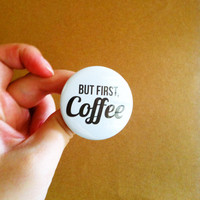 """But First , Coffee - 1.75"""" Badge / Button"""