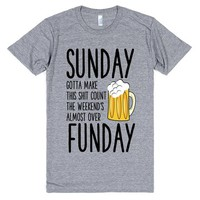 SUNDAY Gotta Make This Shit Count The Weekend's Almost Over FUNDAY