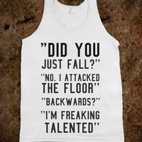 """FUNNY SHIRT: """"Did You Just Fall? No, I Attacked The Floor. Backwards? I'm Freaking Talented"""""""