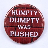 Humpty Dumpty Was Pushed Button Pinback Badge 1 by theangryrobot