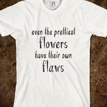 Even The Prettiest Flowers Have Their Own Flaws T Shirt - Tops for women, men and kids