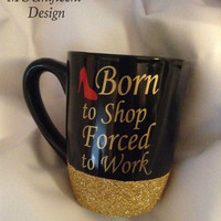 Born to shop, Forced to work              12oz glitter dipped coffee mug.