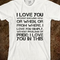 I love you  without knowing how,  or when, or  from where. I  love you simply,  without problems or