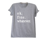 OK fine whatever t shirt funny shirts with sayings tumblr shirt hipster graphic tee men gift womens tee screen printed size XS S M L