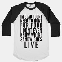 I'm Glad I Don't Need To Hunt For Food I Don't Even Know Where Sandwhches Live
