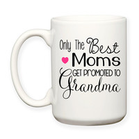 Only The Best Moms Get Promoted To Grandma Family Mother Baby Announcement Typography 15 oz Coffee Tea Mug Dishwasher Microwave Safe