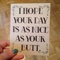 I hope your day is as nice as your butt- card- blank- birthday- anniversary- wedding- graduation- fathers day - mothers day- valentines day