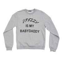 DRIZZY IS MY BABY DADDY SWEATSHIRT