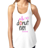 Oh donut even tank top tank top for women in racerback funny saying graphic slogan tumblr instagram gift