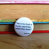 She is too fond of books Button Pinback Badge Louisa May Alcott Quote
