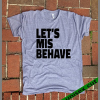 Let's Misbehave. Grey Heather tri blend super soft t- shirt.hand print. clothing. Bad Boy Bad girl. Dirty. Sex. Funny shirt.Party. Boudoir