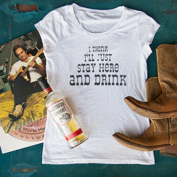 """Womens Music Lyric T Shirt  """"I Think I'll Just Stay Here and Drink"""""""