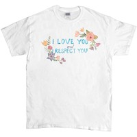 I Love You and I Respect You -- Unisex T-Shirt