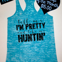 Tank Top of the Month. Tell Me I'm Pretty and Take Me Huntin' Tank Top. Country Shirts. Southern Girl Tank. Workout Tank. Free Shipping USA