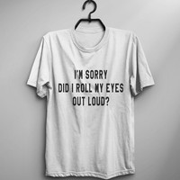 I'm sorry Did I roll my eye out loud t-shirt shirt tee unisex mens womens hipster tumblr instagram gift blogger