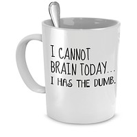 Funny Mug - I Cannot Brain Today...I Has the Dumb. - Perfect Gift for Your Dad, Mom, Boyfriend, Girlfriend, or Friend - Proudly Made in the USA!