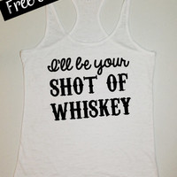 I'll be your Shot of Whiskey. Southern Girl Tank. Country Tank Top. Country Shirt. Fitness Tank. Southern Clothing. Free USA Shipping