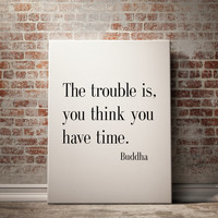 """Buddha Quote, Motivational poster, Inspirational Quote, """"The trouble is you think you have time"""" Motivational quote Buddha Wall Art Poster"""