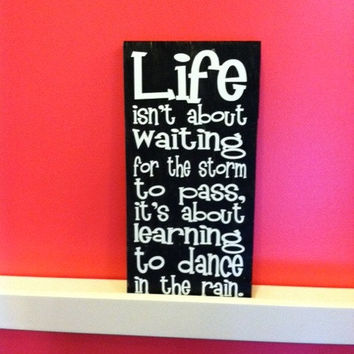 Life Isn't About Waiting For The Storm To Pass, It's About Learning To Dance in the Rain 8x12 Wood Sign