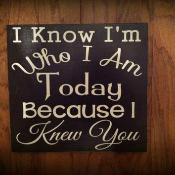 I Know I'm Who I Am Today Because I Knew You 12x12 Wood Sign