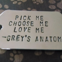 Pick Me, Choose Me, Love Me -Grey's Anatomy quote- DOG TAG KEYCHAIN