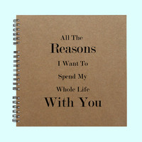 All The Reasons I Want To Spend My Whole Life With You - Book, Large Journal, Personalized Book, Personalized Journal, Scrapbook, Smashbook